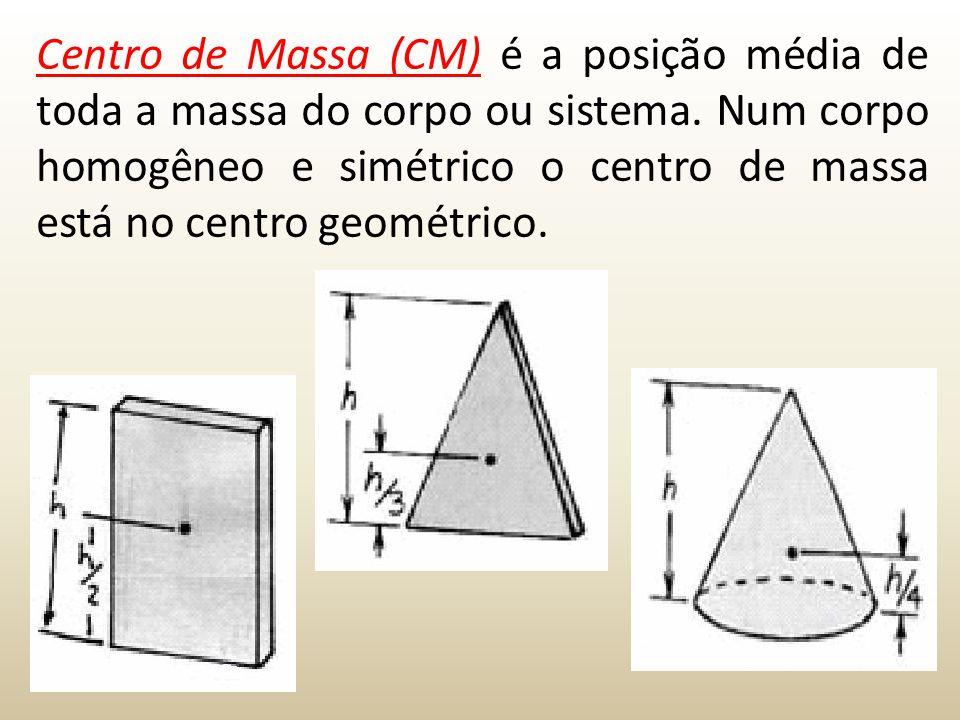 Centro de Massa (CM) é a posição média de toda a massa do corpo ou sistema. Num corpo homogêneo e simétrico o centro de massa está no centro geométric
