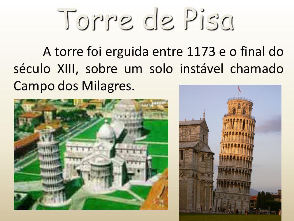 Torre de Pisa A torre foi erguida entre 1173 e o final do século XIII, sobre um solo instável chamado Campo dos Milagres.