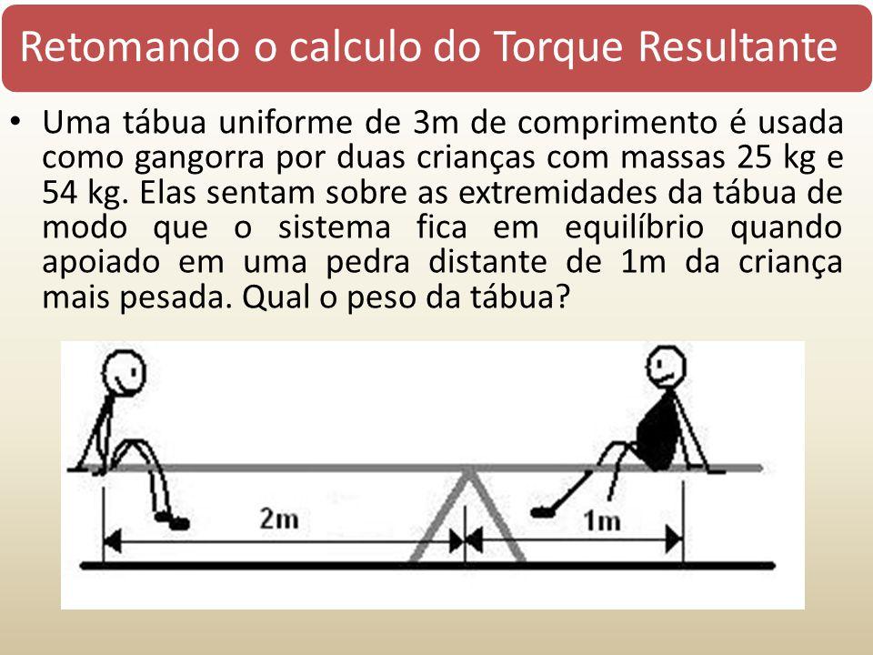 Retomando o calculo do Torque Resultante Uma tábua uniforme de 3m de comprimento é usada como gangorra por duas crianças com massas 25 kg e 54 kg. Ela