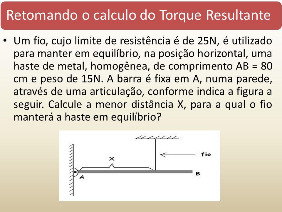 Retomando o calculo do Torque Resultante Um fio, cujo limite de resistência é de 25N, é utilizado para manter em equilíbrio, na posição horizontal, um