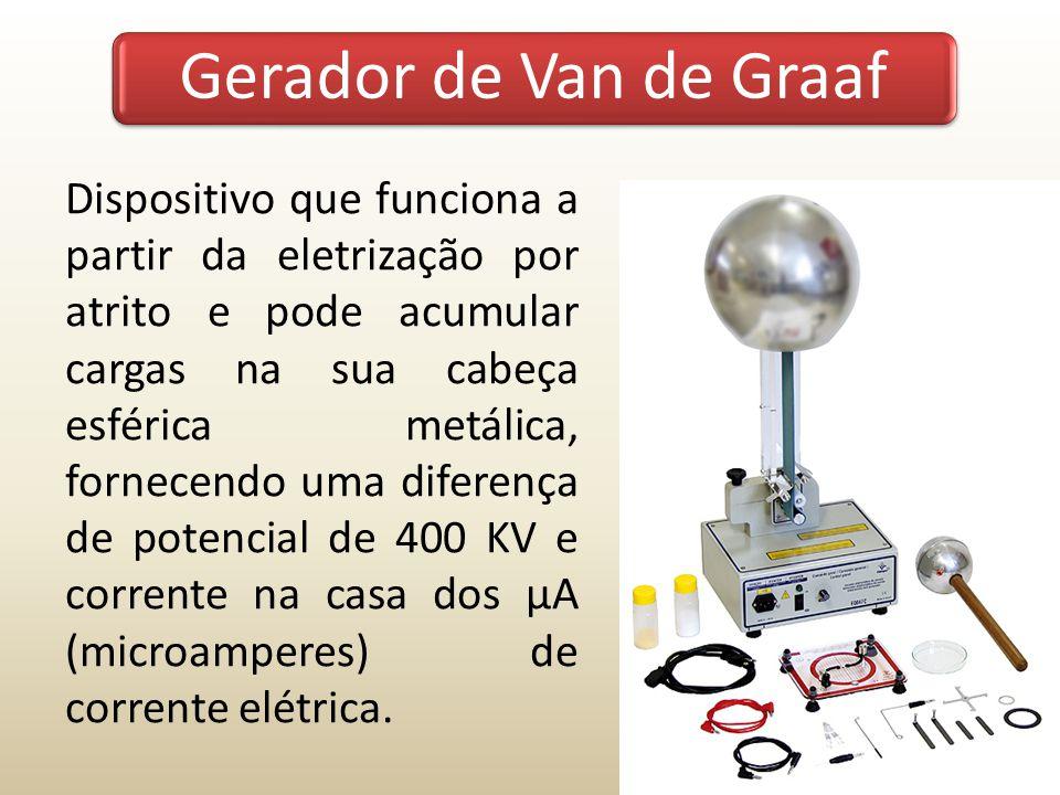 Gerador de Van de Graaf Dispositivo que funciona a partir da eletrização por atrito e pode acumular cargas na sua cabeça esférica metálica, fornecendo