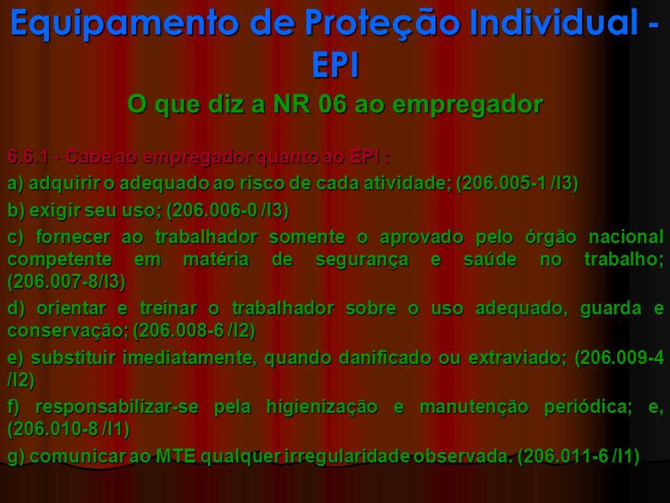 O que diz a NR 06 ao empregador 6.6.1 - Cabe ao empregador quanto ao EPI : a) adquirir o adequado ao risco de cada atividade; (206.005-1 /I3) b) exigir seu uso; (206.006-0 /I3) c) fornecer ao trabalhador somente o aprovado pelo órgão nacional competente em matéria de segurança e saúde no trabalho; (206.007-8/I3) d) orientar e treinar o trabalhador sobre o uso adequado, guarda e conservação; (206.008-6 /I2) e) substituir imediatamente, quando danificado ou extraviado; (206.009-4 /I2) f) responsabilizar-se pela higienização e manutenção periódica; e, (206.010-8 /I1) g) comunicar ao MTE qualquer irregularidade observada.
