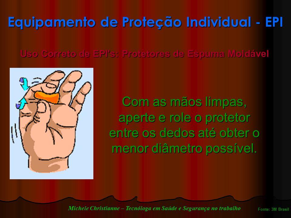Equipamento de Proteção Individual - EPI Uso Correto de EPI s: Protetores de Espuma Moldável Com as mãos limpas, aperte e role o protetor entre os dedos até obter o menor diâmetro possível.