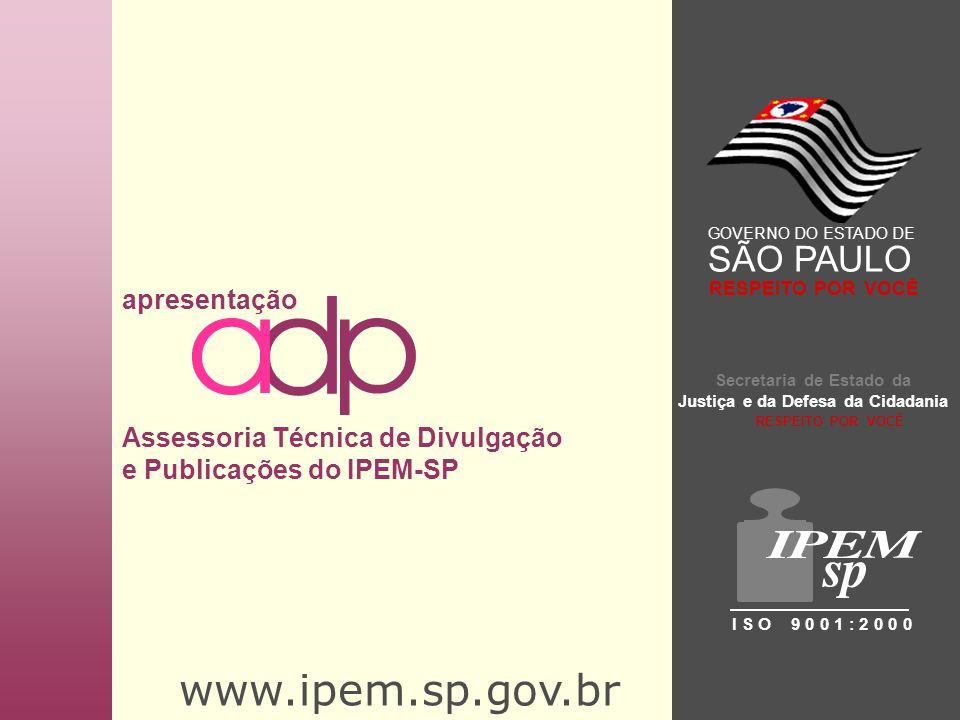 www.ipem.sp.gov.br apresentação Assessoria Técnica de Divulgação e Publicações do IPEM-SP Secretaria de Estado da Justiça e da Defesa da Cidadania I S O 9 0 0 1 : 2 0 0 0 GOVERNO DO ESTADO DE SÃO PAULO RESPEITO POR VOCÊ