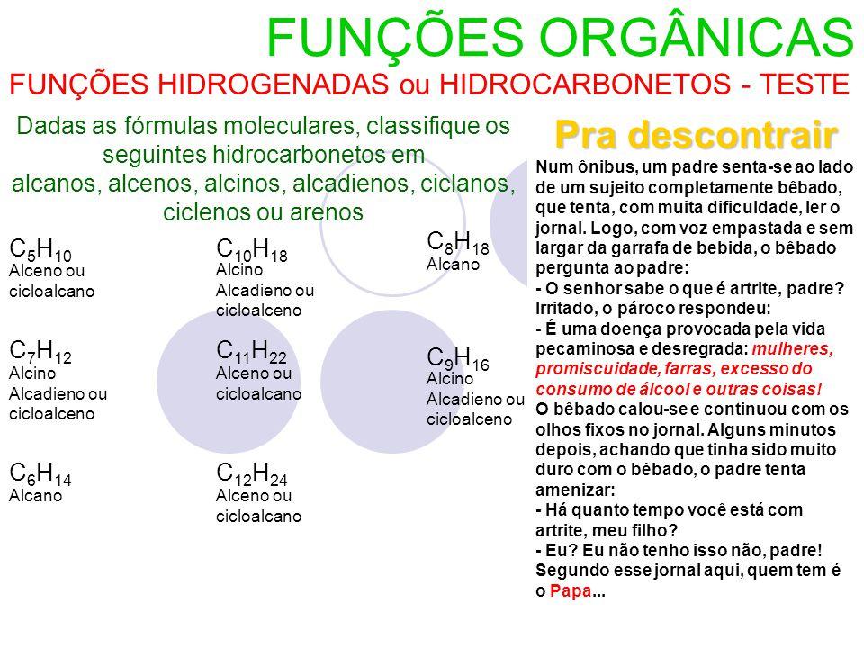 FUNÇÕES ORGÂNICAS FUNÇÕES HIDROGENADAS ou HIDROCARBONETOS - TESTE Dadas as fórmulas moleculares, classifique os seguintes hidrocarbonetos em alcanos, alcenos, alcinos, alcadienos, ciclanos, ciclenos ou arenos C 5 H 10 C 7 H 12 C 6 H 14 C 10 H 18 C 11 H 22 C 12 H 24 C 8 H 18 C 9 H 16 Alcino Alcadieno ou cicloalceno Alceno ou cicloalcano Alcano Alcino Alcadieno ou cicloalceno Alceno ou cicloalcano Alceno ou cicloalcano Alcano Alcino Alcadieno ou cicloalceno Pra descontrair Num ônibus, um padre senta-se ao lado de um sujeito completamente bêbado, que tenta, com muita dificuldade, ler o jornal.