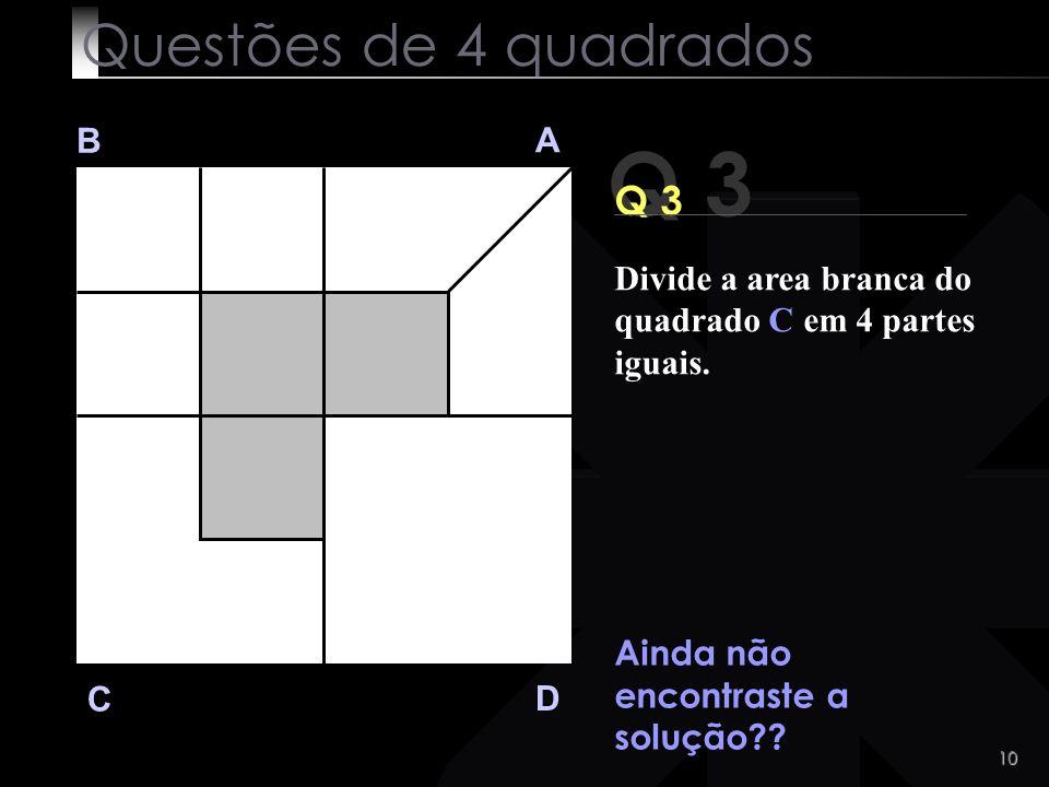 9 Q 3 B A D C Q 3 Muito Dificil?? Assim parece ! Questões de 4 quadrados Divide a area branca do quadrado C em 4 partes iguais.
