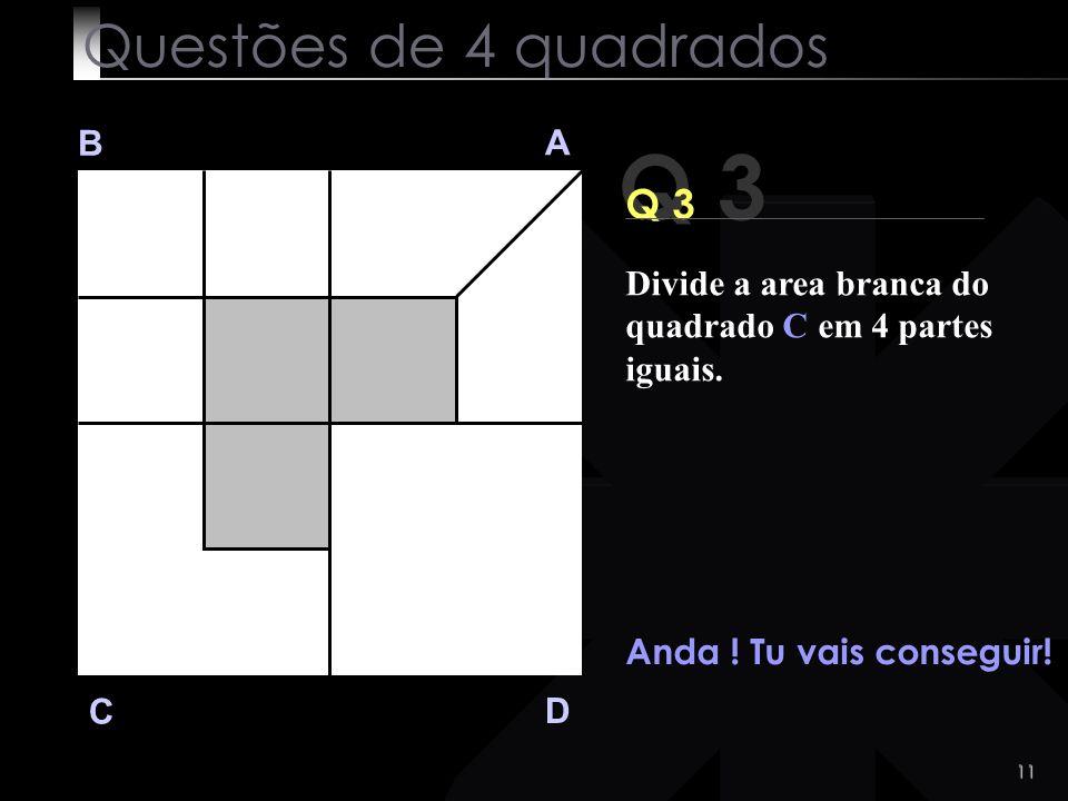 10 Q 3 B A D C Ainda não encontraste a solução?? Questões de 4 quadrados Divide a area branca do quadrado C em 4 partes iguais.