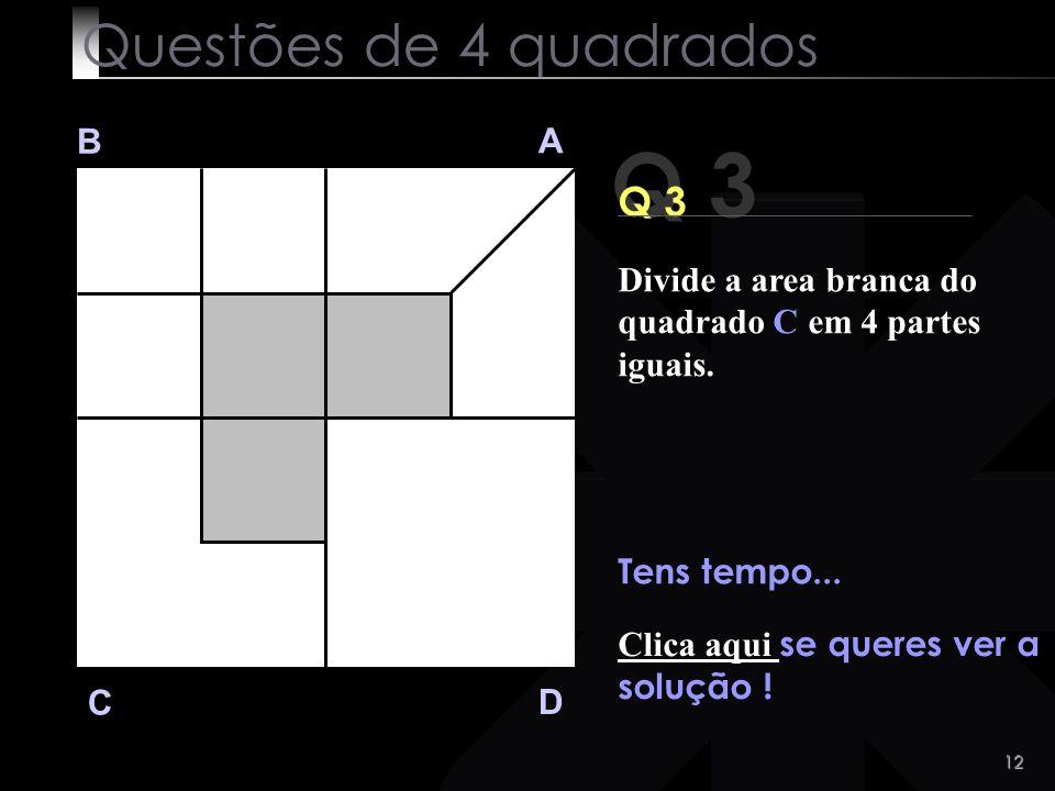 11 Q 3 B A D C Anda ! Tu vais conseguir! Questões de 4 quadrados Divide a area branca do quadrado C em 4 partes iguais.