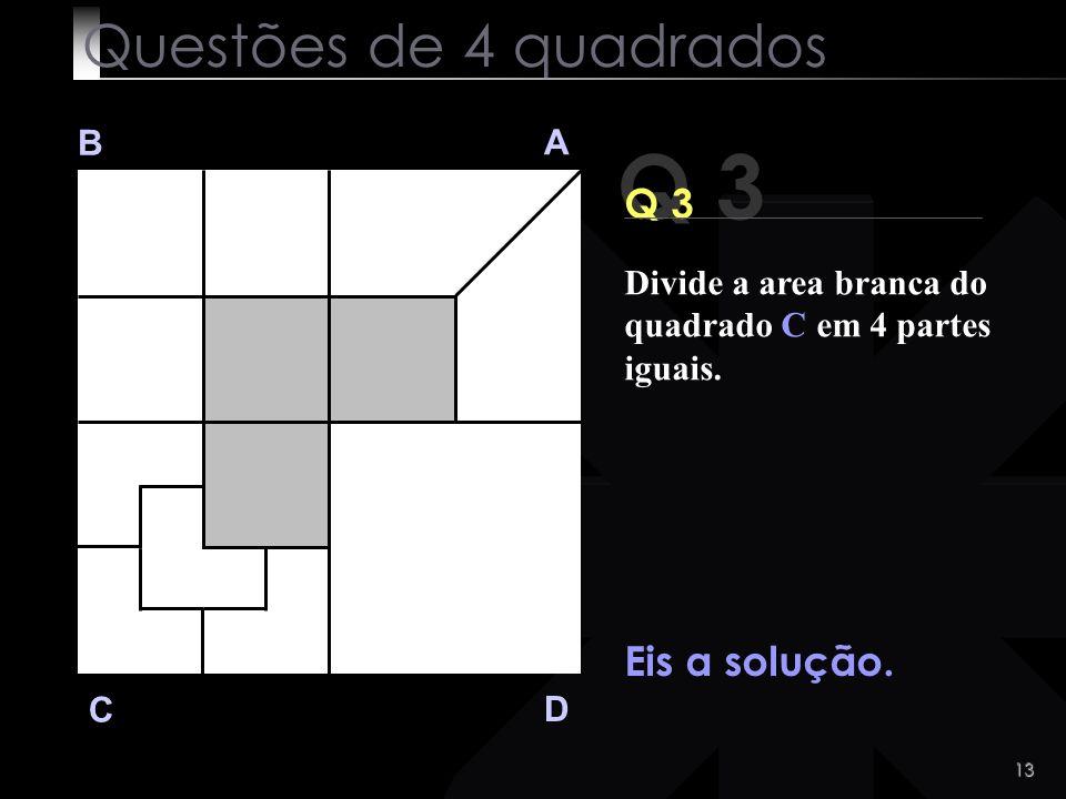 12 Q 3 B A D C Tens tempo... Clica aqui se queres ver a solução ! Questões de 4 quadrados Divide a area branca do quadrado C em 4 partes iguais.