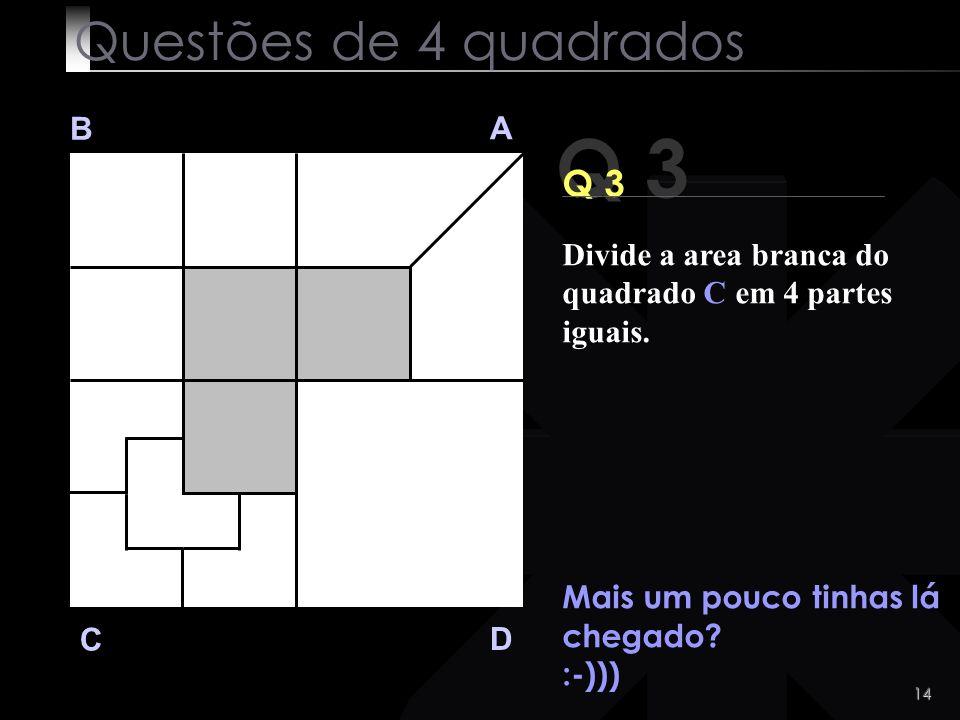 13 Q 3 B A D C Eis a solução. Questões de 4 quadrados Divide a area branca do quadrado C em 4 partes iguais.