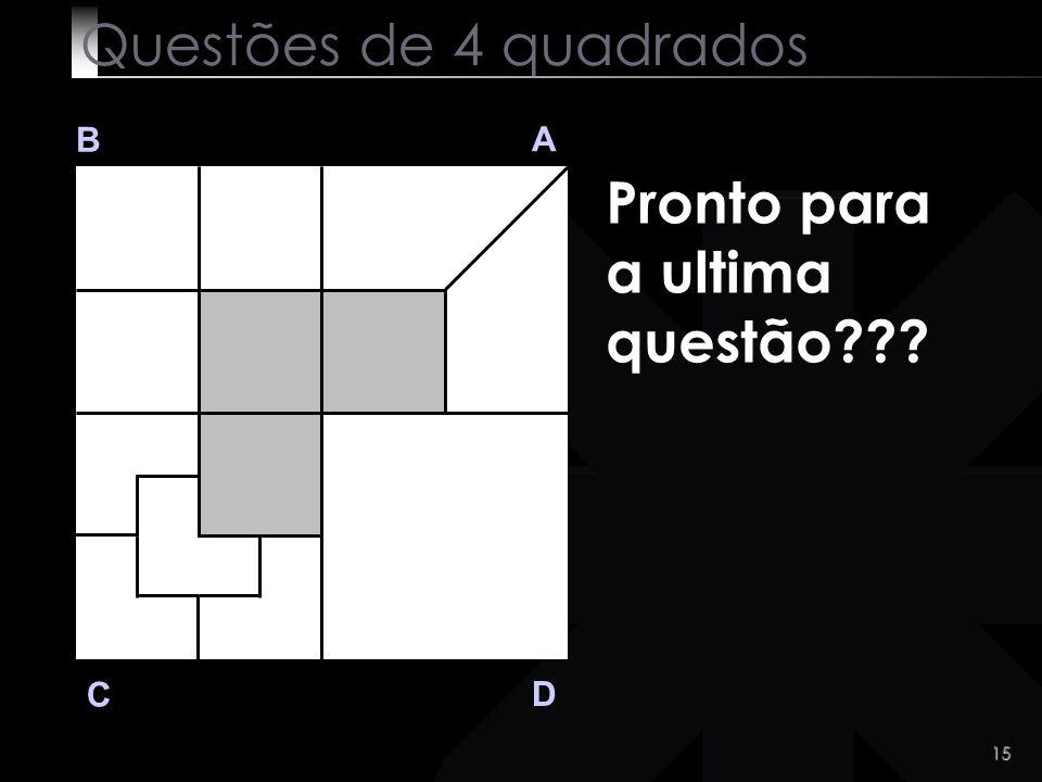 14 Mais um pouco tinhas lá chegado? :-))) Q 3 B A D C Questões de 4 quadrados Divide a area branca do quadrado C em 4 partes iguais.