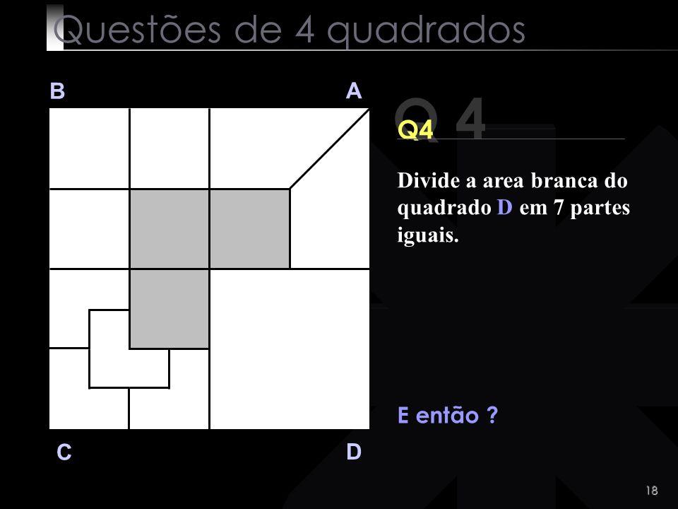 17 Q 4 B A D C Q 4 O record é de 7 segundos ! Questões de 4 quadrados Divide a area branca do quadrado D em 7 partes iguais.