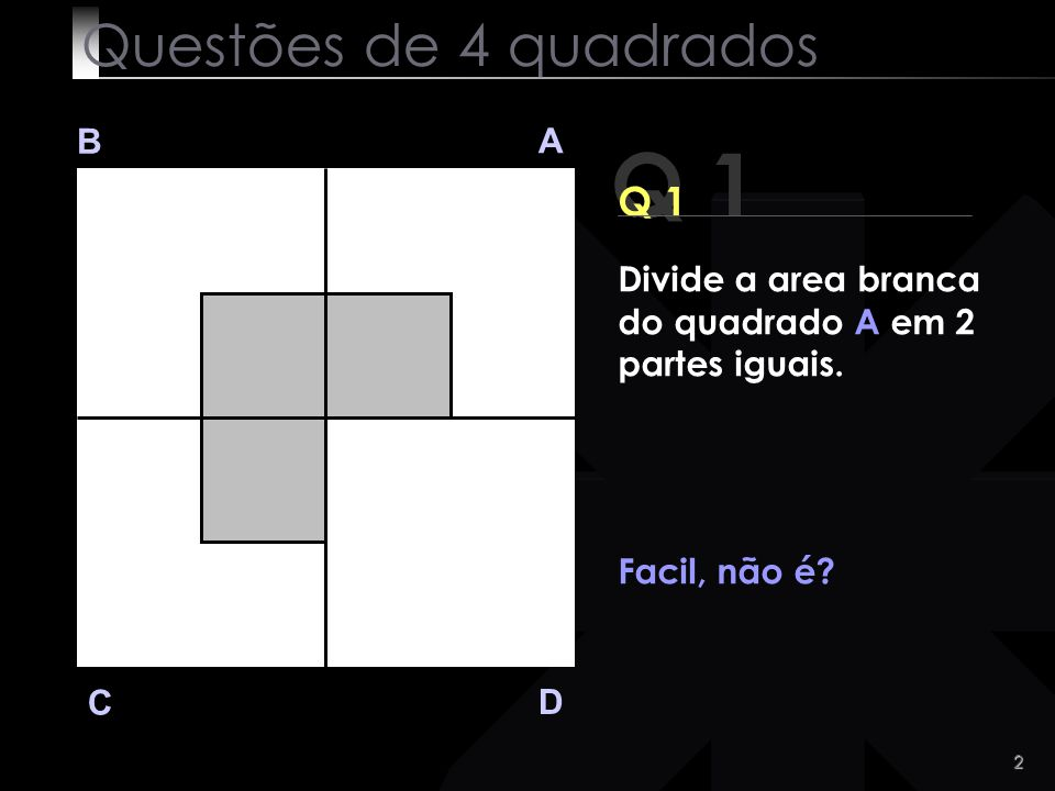 2 Q 1 B A D C Divide a area branca do quadrado A em 2 partes iguais.