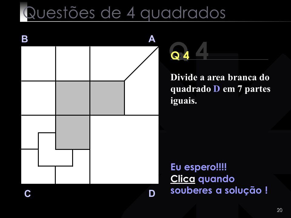 19 Q 4 B A D C Alguma ideia ? Questões de 4 quadrados Divide a area branca do quadrado D em 7 partes iguais.