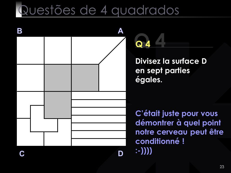22 Q 4 B A D C Tão dificil assim? Questões de 4 quadrados Divide a area branca do quadrado D em 7 partes iguais.