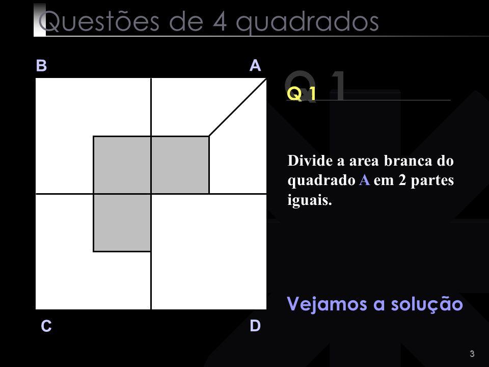 2 Q 1 B A D C Divide a area branca do quadrado A em 2 partes iguais. Facil, não é? Questões de 4 quadrados