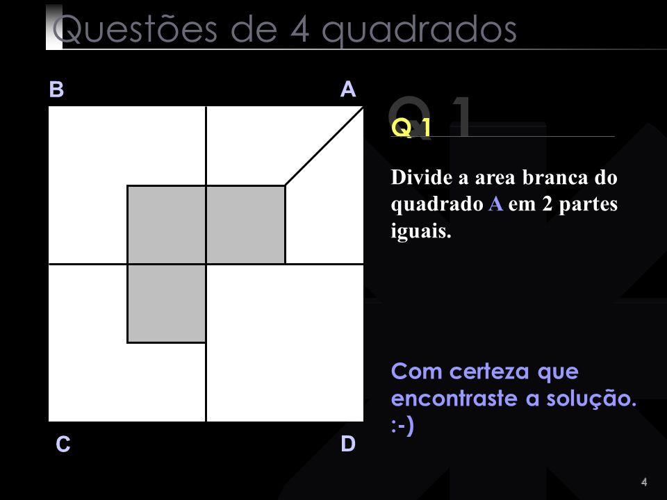 3 Q 1 B A D C Vejamos a solução Questões de 4 quadrados Divide a area branca do quadrado A em 2 partes iguais.