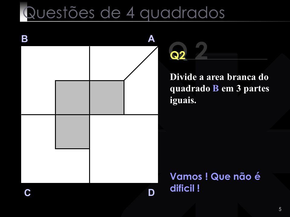 4 Q 1 B A D C Com certeza que encontraste a solução. :-) Questões de 4 quadrados Divide a area branca do quadrado A em 2 partes iguais.