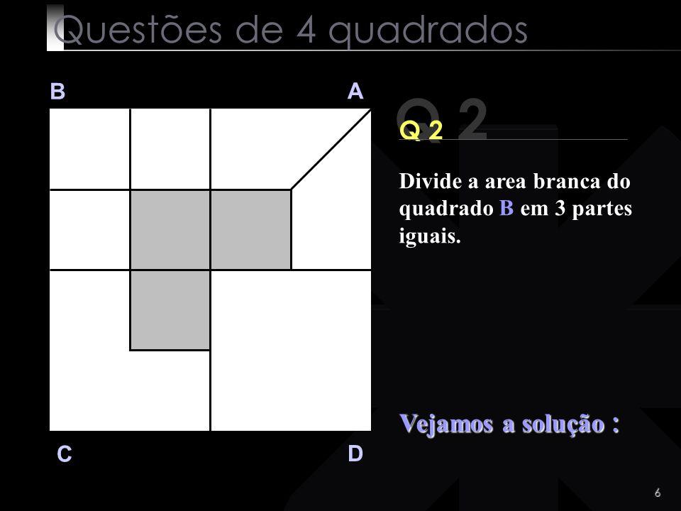 5 Q 2 B A D C Q2 Vamos ! Que não é dificil ! Questões de 4 quadrados Divide a area branca do quadrado B em 3 partes iguais.