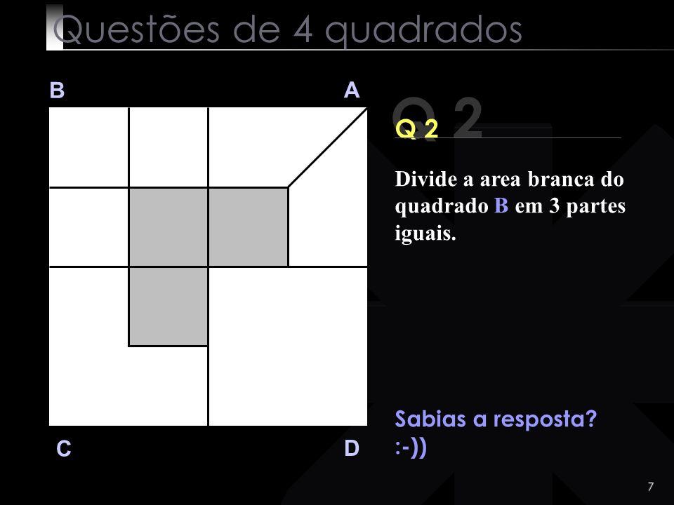 6 Q 2 B A D C Vejamos a solução solução : Questões de 4 quadrados Divide a area branca do quadrado B em 3 partes iguais.