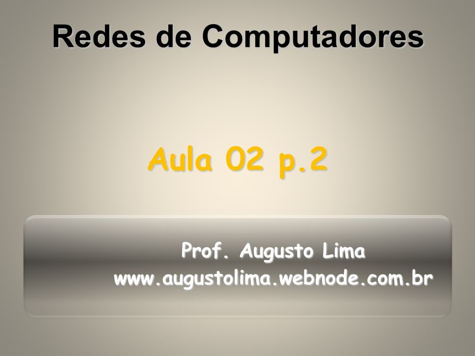 Prof. Augusto Lima www.augustolima.webnode.com.br Aula 02 p.2 Redes de Computadores