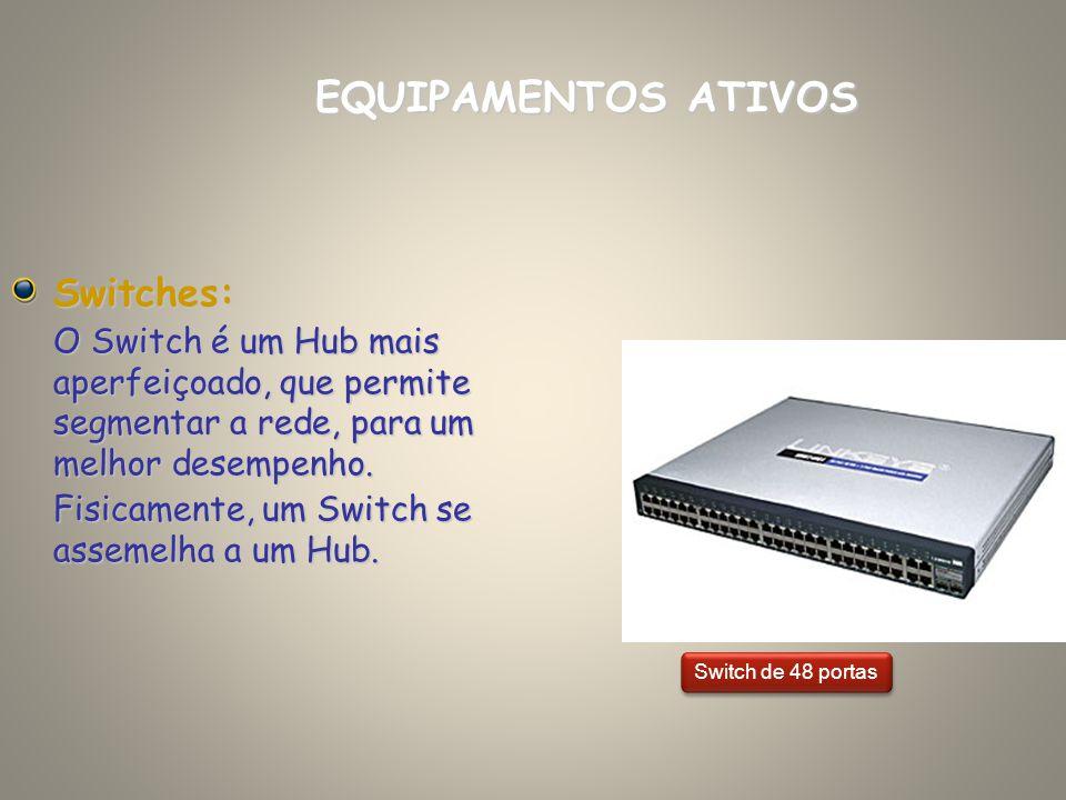 Switches: O Switch é um Hub mais aperfeiçoado, que permite segmentar a rede, para um melhor desempenho. Fisicamente, um Switch se assemelha a um Hub.