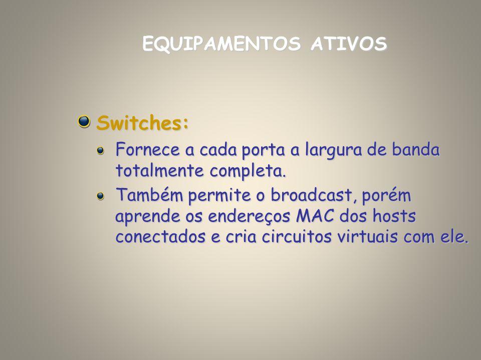 Switches: Fornece a cada porta a largura de banda totalmente completa. Também permite o broadcast, porém aprende os endereços MAC dos hosts conectados