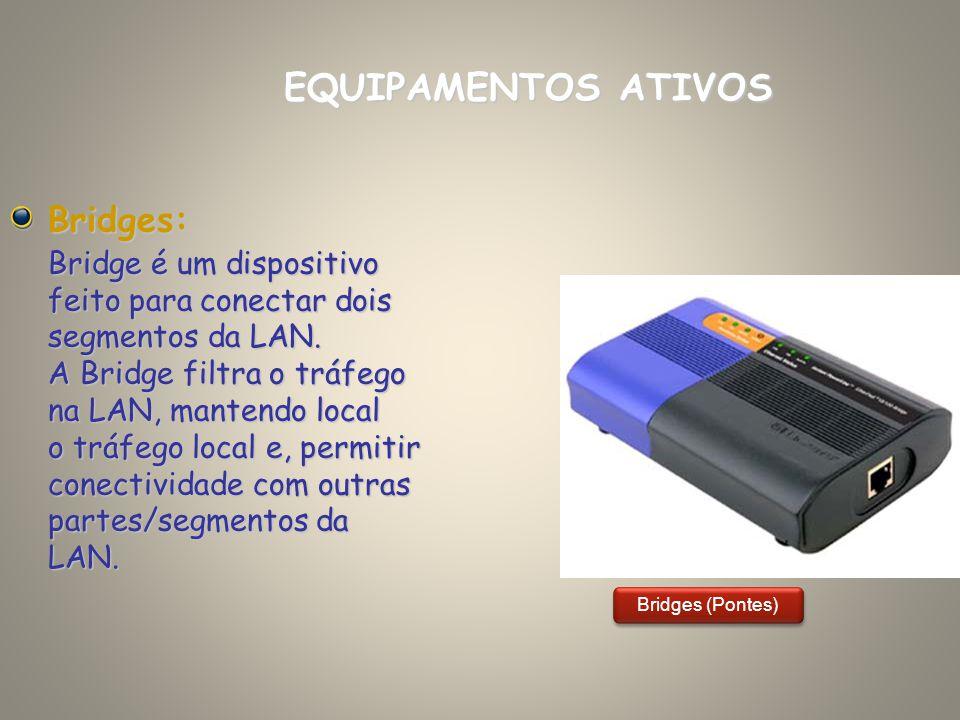 Bridges: Bridge é um dispositivo feito para conectar dois segmentos da LAN. A Bridge filtra o tráfego na LAN, mantendo local o tráfego local e, permit