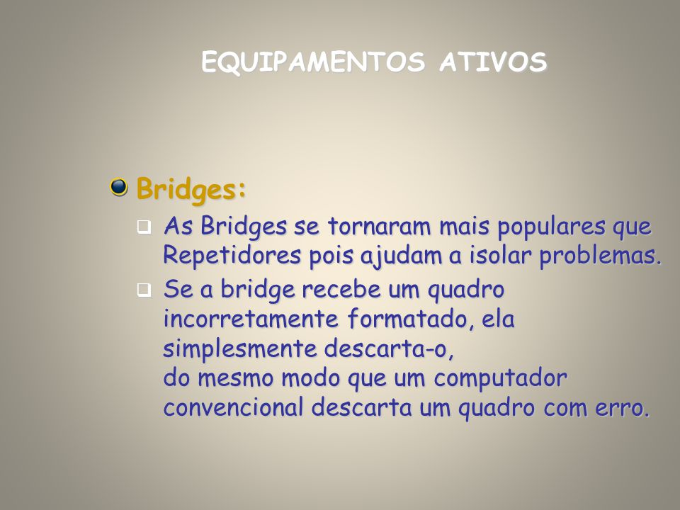 Bridges: As Bridges se tornaram mais populares que Repetidores pois ajudam a isolar problemas. As Bridges se tornaram mais populares que Repetidores p