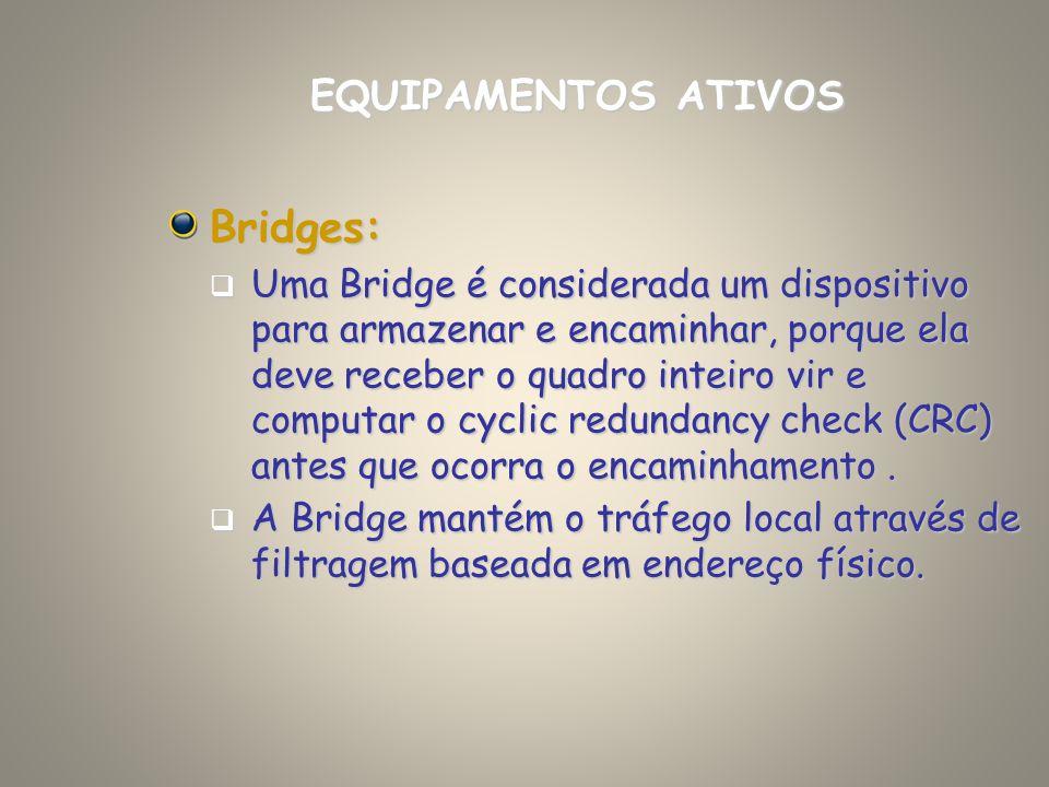 Bridges: Uma Bridge é considerada um dispositivo para armazenar e encaminhar, porque ela deve receber o quadro inteiro vir e computar o cyclic redunda