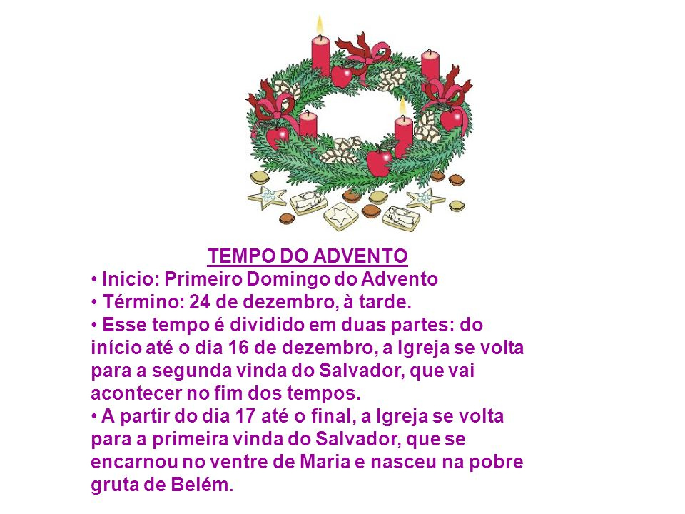 TEMPO DO ADVENTO Inicio: Primeiro Domingo do Advento Término: 24 de dezembro, à tarde. Esse tempo é dividido em duas partes: do início até o dia 16 de