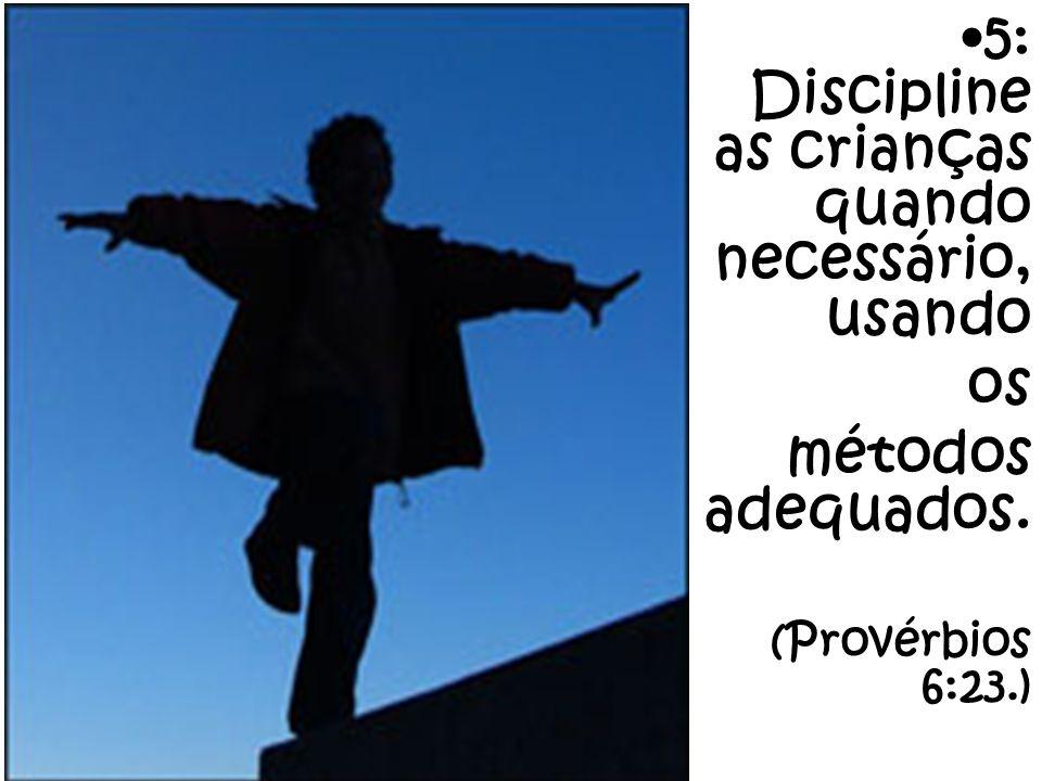 5: Discipline as crianças quando necessário, usando os métodos adequados. (Provérbios 6:23.)