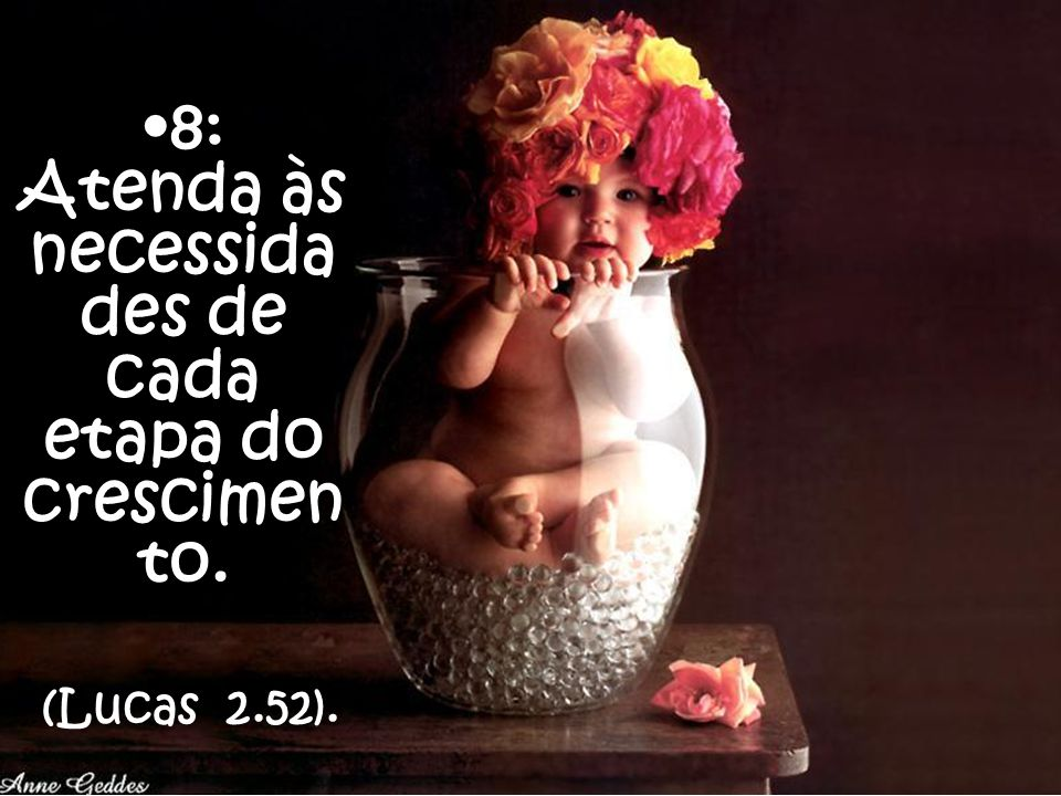 8: Atenda às necessida des de cada etapa do crescimen to. (Lucas 2.52).