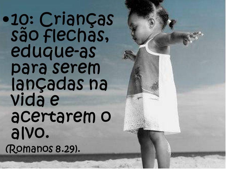 10: Crianças são flechas, eduque-as para serem lançadas na vida e acertarem o alvo. (Romanos 8.29).