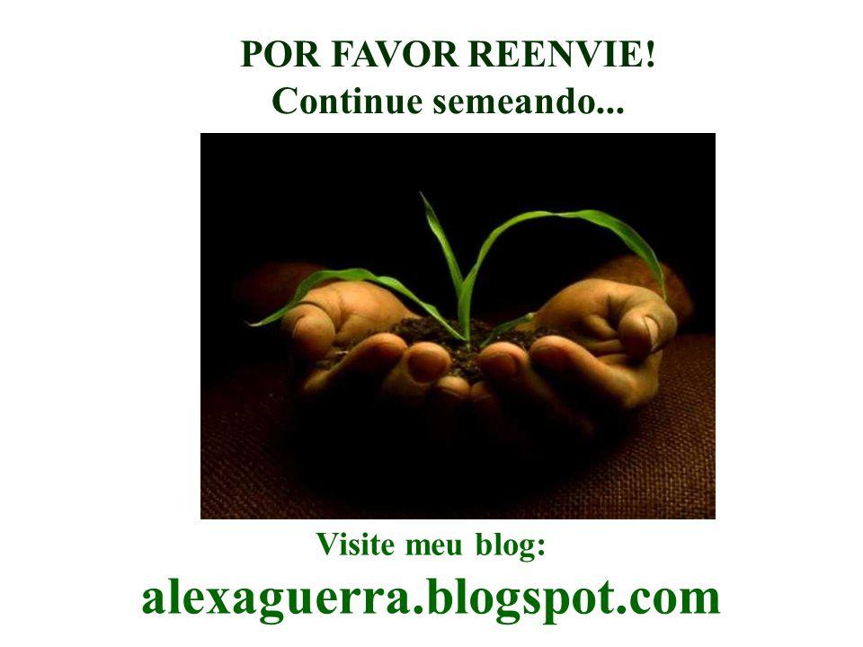 Visite meu blog: alexaguerra.blogspot.com POR FAVOR REENVIE! Continue semeando...