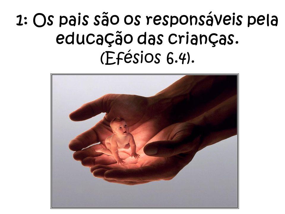 1: Os pais são os responsáveis pela educação das crianças. (Efésios 6.4).
