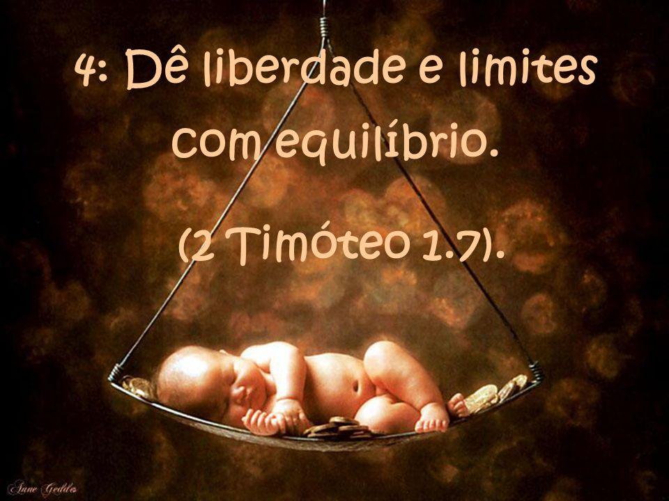 4: Dê liberdade e limites com equilíbrio. (2 Timóteo 1.7).