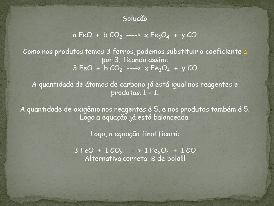Solução a FeO + b CO 2 ----> x Fe 3 O 4 + y CO Como nos produtos temos 3 ferros, podemos substituir o coeficiente a por 3, ficando assim: 3 FeO + b CO