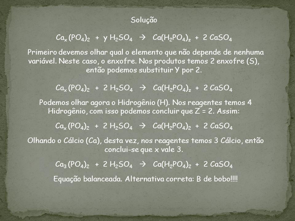 Solução Ca x (PO 4 ) 2 + y H 2 SO 4 Ca(H 2 PO 4 ) z + 2 CaSO 4 Primeiro devemos olhar qual o elemento que não depende de nenhuma variável. Neste caso,