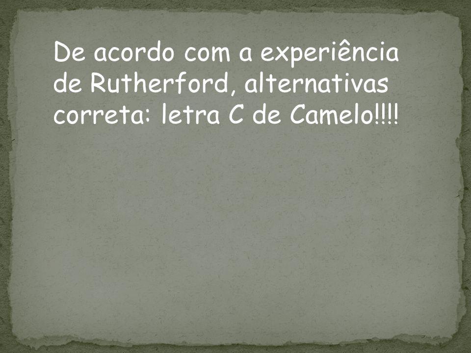 De acordo com a experiência de Rutherford, alternativas correta: letra C de Camelo!!!!