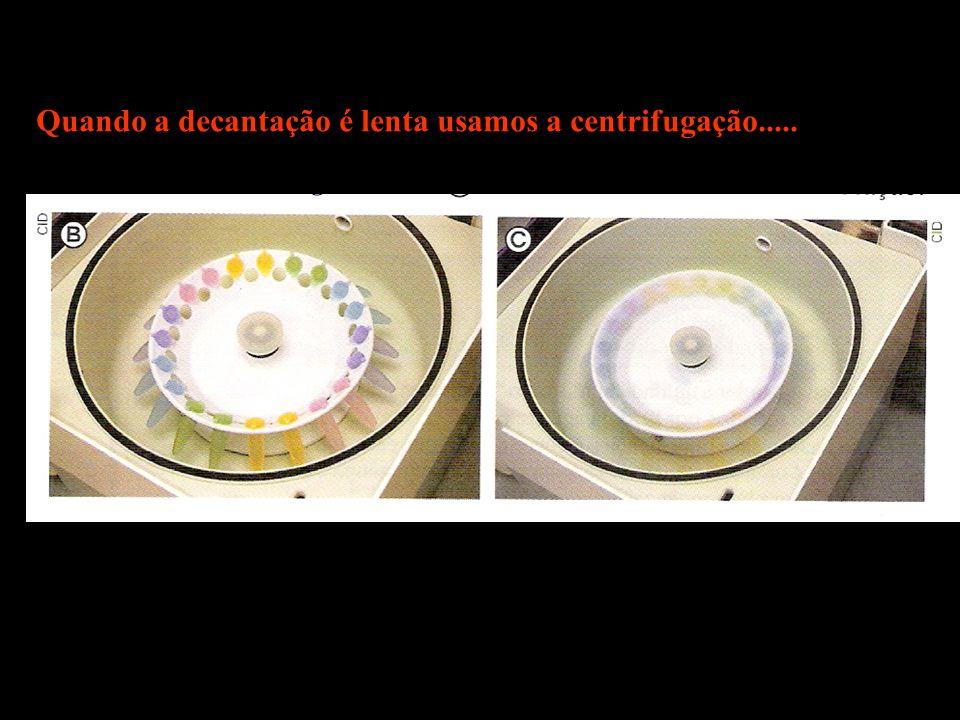 Quando a decantação é lenta usamos a centrifugação.....