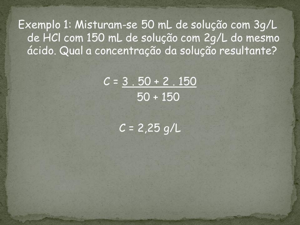 Exemplo 1: Misturam-se 50 mL de solução com 3g/L de HCl com 150 mL de solução com 2g/L do mesmo ácido. Qual a concentração da solução resultante? C =