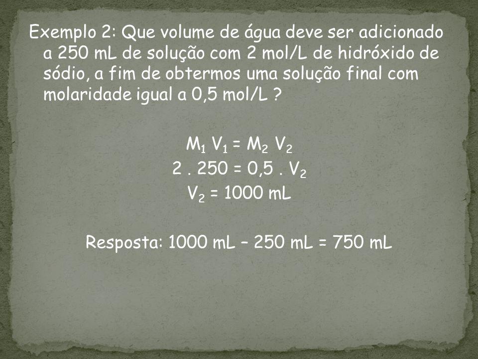 Exemplo 2: Que volume de água deve ser adicionado a 250 mL de solução com 2 mol/L de hidróxido de sódio, a fim de obtermos uma solução final com molar