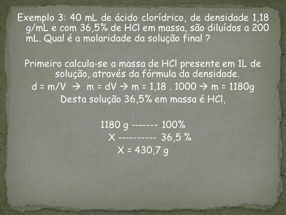 Exemplo 3: 40 mL de ácido clorídrico, de densidade 1,18 g/mL e com 36,5% de HCl em massa, são diluídos a 200 mL. Qual é a molaridade da solução final