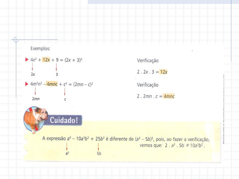 a2 a2 a2 a2 + 2ab + =(a + b) 2 a2 a2 a2 a2 – 2ab + b 2 b 2 =(a – b) 2 Para reconhecer se um trinômio é um quadrado perfeito, proceda da seguinte forma: Verifique se a expressão tem dois termos que são quadrados perfeitos (a 2 e b 2 ); Determine as raízes desses quadrados (a e b); Verifique se o 3.º termo é o dobro do produto dessas raízes (+2ab ou –2ab).