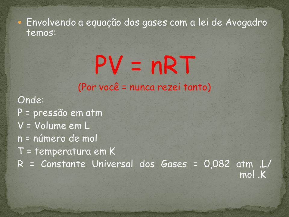 Envolvendo a equação dos gases com a lei de Avogadro temos: PV = nRT (Por você = nunca rezei tanto) Onde: P = pressão em atm V = Volume em L n = númer
