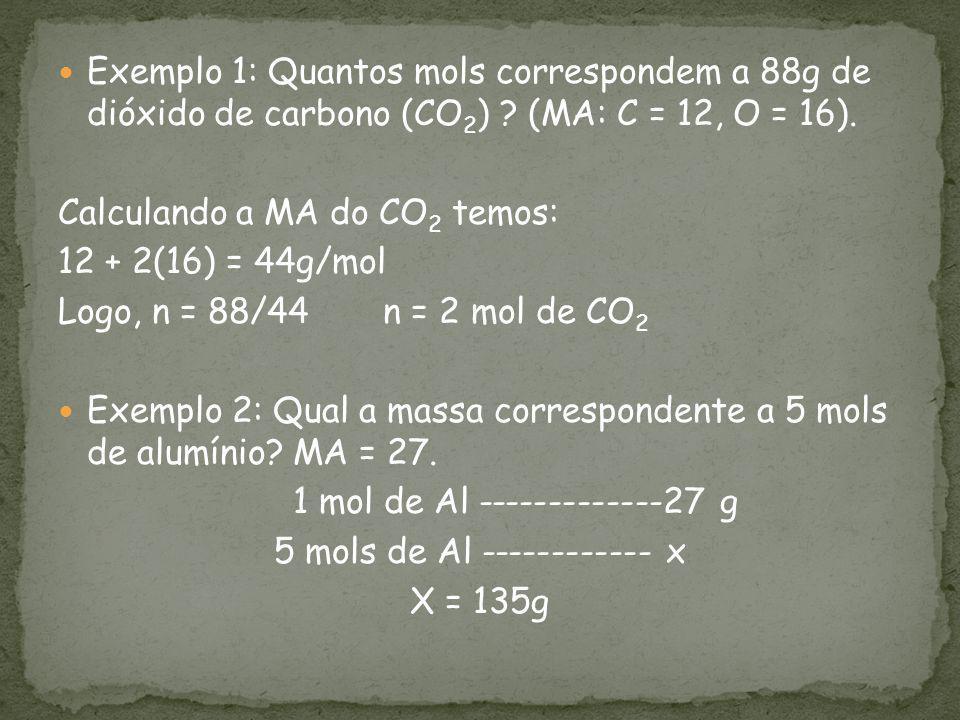 Exemplo 1: Quantos mols correspondem a 88g de dióxido de carbono (CO 2 ) ? (MA: C = 12, O = 16). Calculando a MA do CO 2 temos: 12 + 2(16) = 44g/mol L