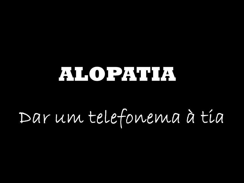 ALOPATIA Dar um telefonema à tia