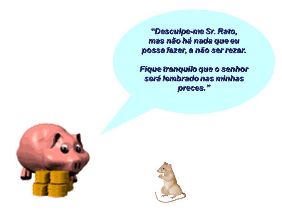 Desculpe-me Sr. Rato, mas não há nada que eu possa fazer, a não ser rezar. Fique tranquilo que o senhor será lembrado nas minhas preces.