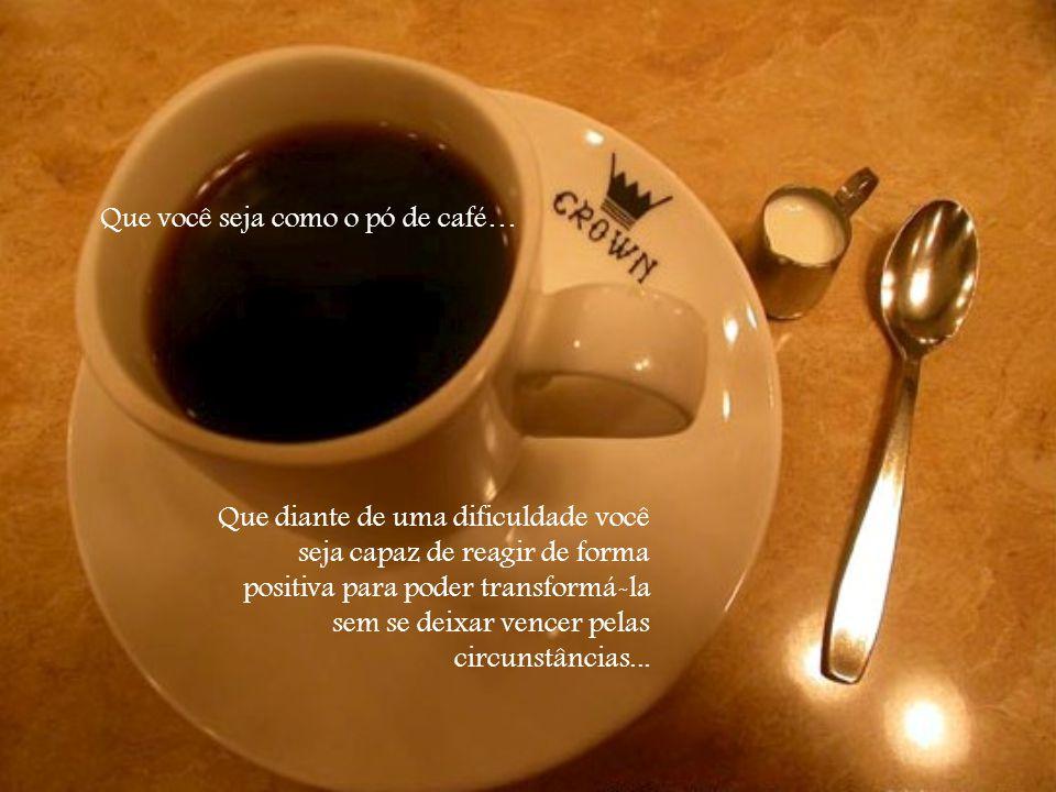 Você é como o pó de café.O café muda a água fervente, um elemento que lhe causa dor.